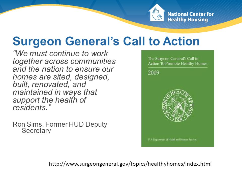 Surgeon General's Call to Action We must continue to work together across communities and the nation to ensure our homes are sited, designed, built, renovated, and maintained in ways that support the health of residents. Ron Sims, Former HUD Deputy Secretary http://www.surgeongeneral.gov/topics/healthyhomes/index.html