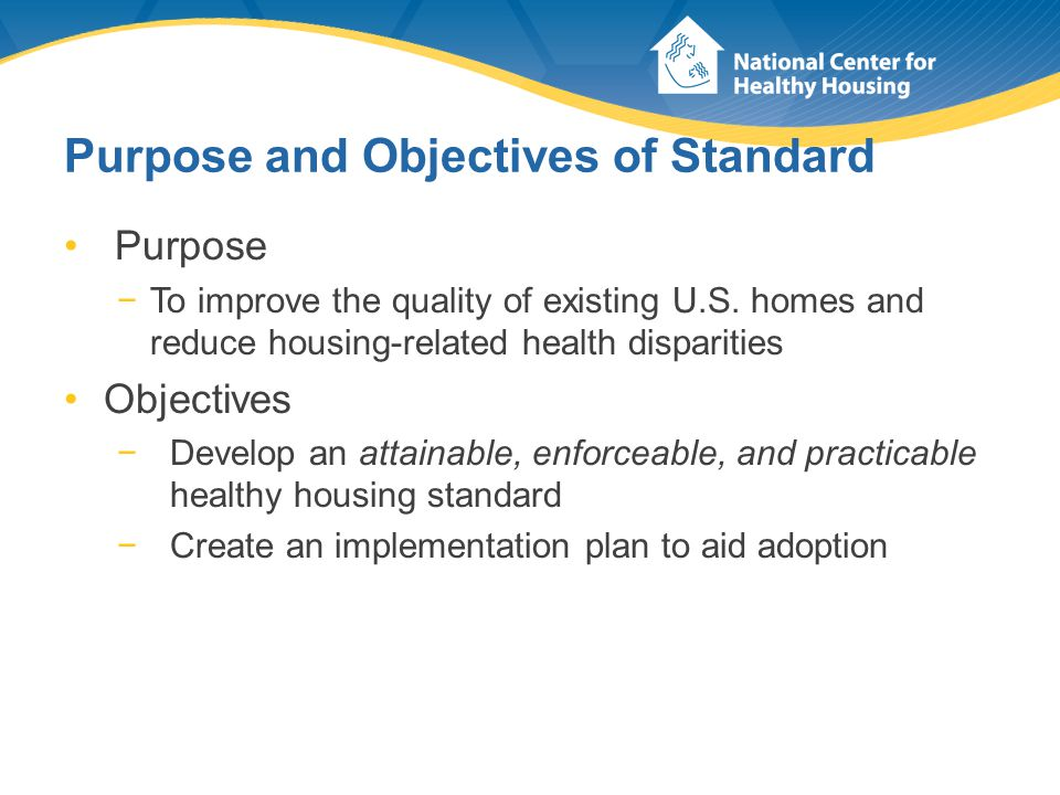 Purpose and Objectives of Standard Purpose −To improve the quality of existing U.S. homes and reduce housing-related health disparities Objectives −De