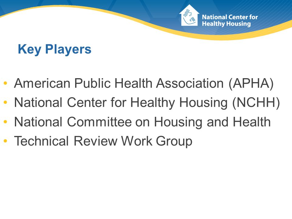 Key Players American Public Health Association (APHA) National Center for Healthy Housing (NCHH) National Committee on Housing and Health Technical Re