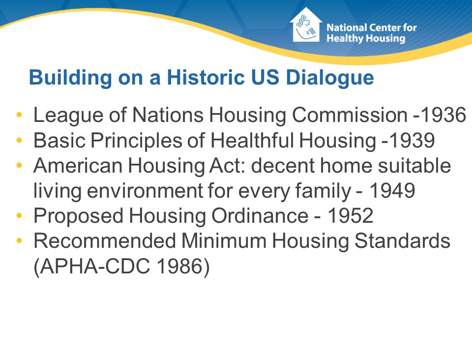 Building on a Historic US Dialogue League of Nations Housing Commission -1936 Basic Principles of Healthful Housing -1939 American Housing Act: decent home suitable living environment for every family - 1949 Proposed Housing Ordinance - 1952 Recommended Minimum Housing Standards (APHA-CDC 1986)