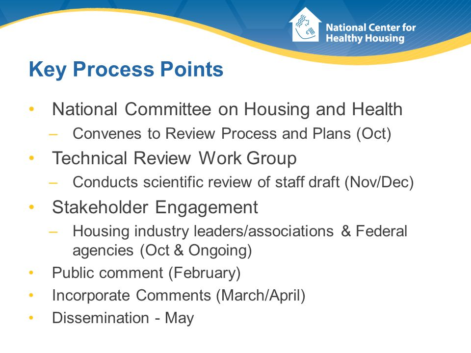 Key Process Points National Committee on Housing and Health –Convenes to Review Process and Plans (Oct) Technical Review Work Group –Conducts scientific review of staff draft (Nov/Dec) Stakeholder Engagement –Housing industry leaders/associations & Federal agencies (Oct & Ongoing) Public comment (February) Incorporate Comments (March/April) Dissemination - May