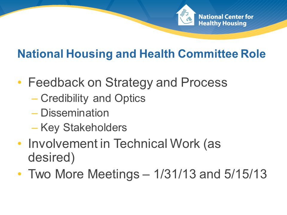 National Housing and Health Committee Role Feedback on Strategy and Process –Credibility and Optics –Dissemination –Key Stakeholders Involvement in Te