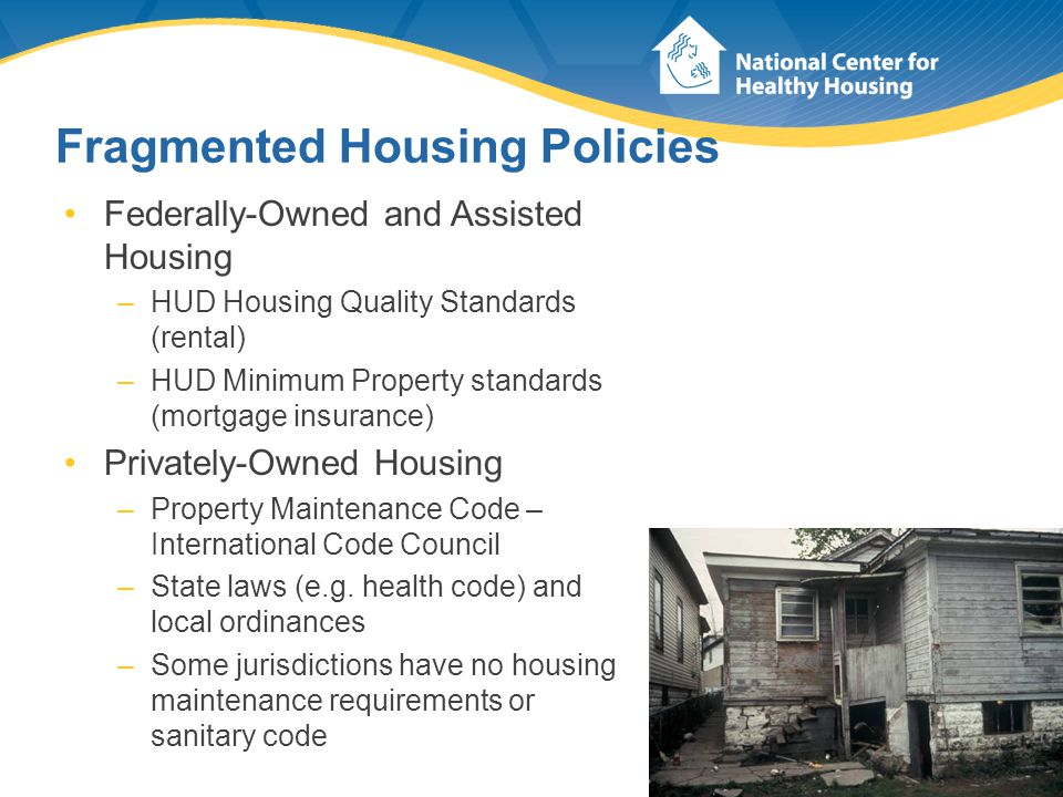 Fragmented Housing Policies Federally-Owned and Assisted Housing –HUD Housing Quality Standards (rental) –HUD Minimum Property standards (mortgage ins