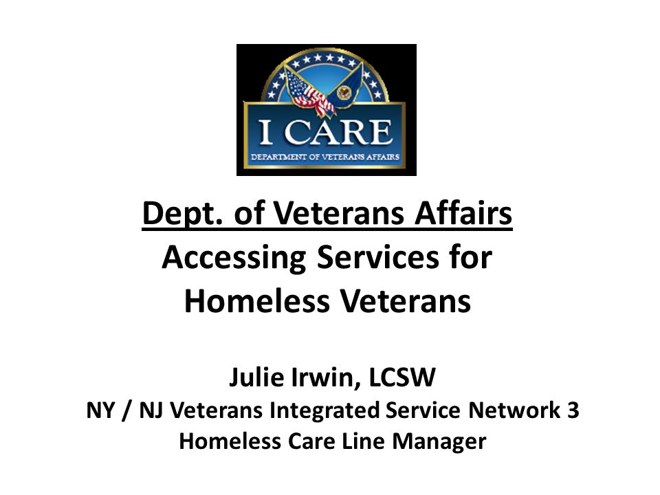 Dept. of Veterans Affairs Accessing Services for Homeless Veterans Julie Irwin, LCSW NY / NJ Veterans Integrated Service Network 3 Homeless Care Line