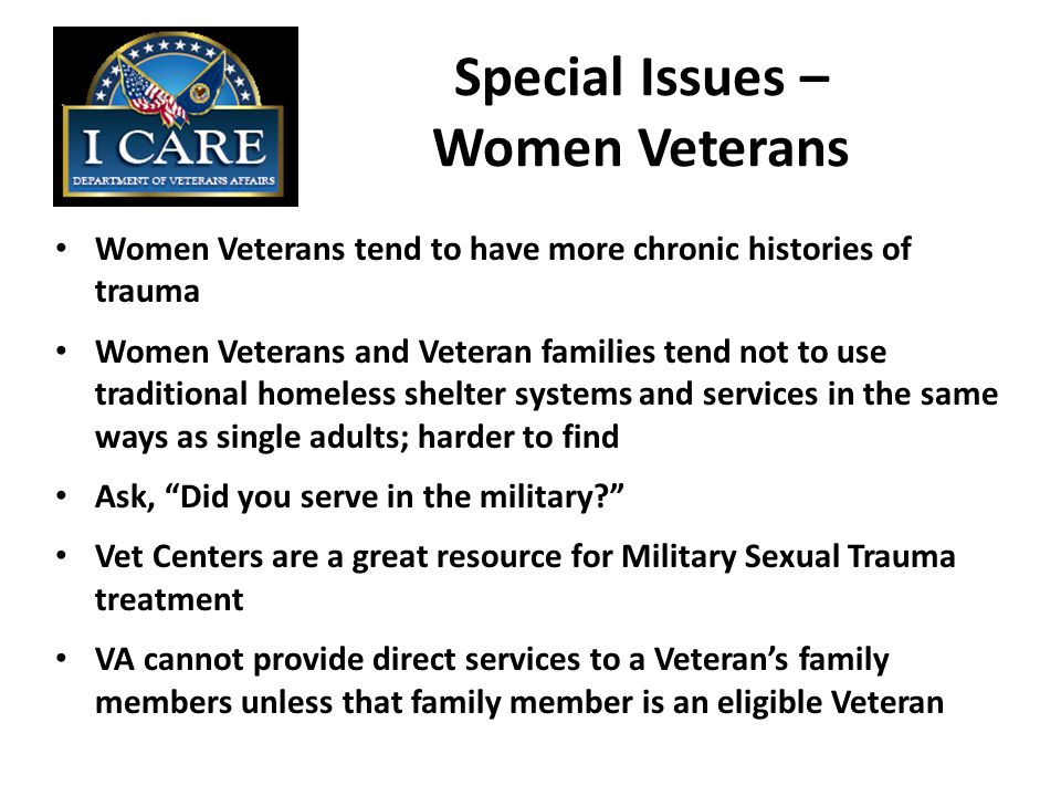 Special Issues – Women Veterans Women Veterans tend to have more chronic histories of trauma Women Veterans and Veteran families tend not to use traditional homeless shelter systems and services in the same ways as single adults; harder to find Ask, Did you serve in the military Vet Centers are a great resource for Military Sexual Trauma treatment VA cannot provide direct services to a Veteran's family members unless that family member is an eligible Veteran