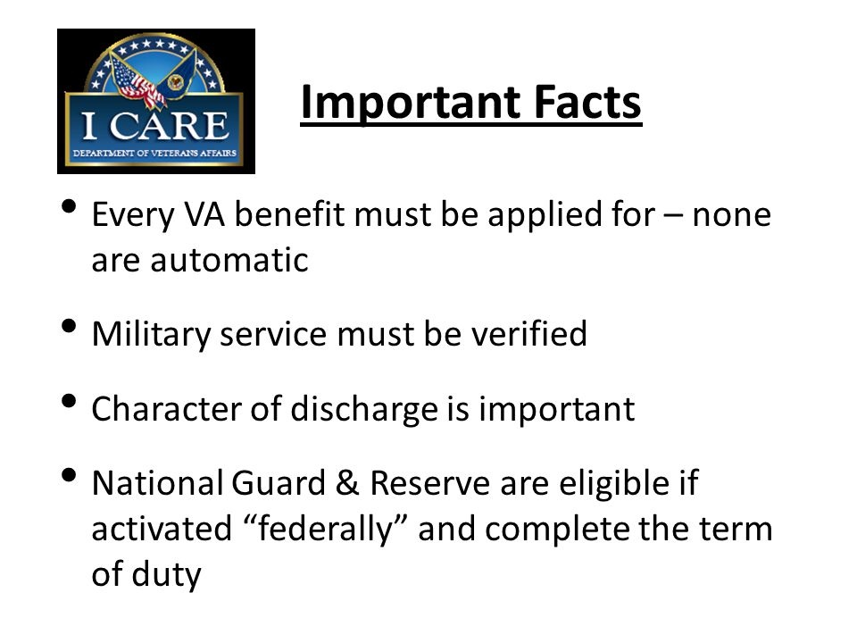 Eligibility for VA Healthcare Minimum duty requirements – 24 continuous months or the full period for which they were called to active duty for those entering service after 10/16/1981 Prior to 10/16/1981 – one day of service is required Don't try this at home…lots of exceptions and special circumstances exist There are eligibility specialists at every VA medical center.