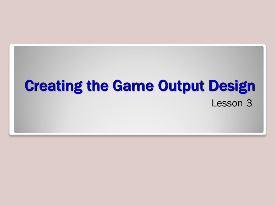 Creating the Game Output Design Lesson 3