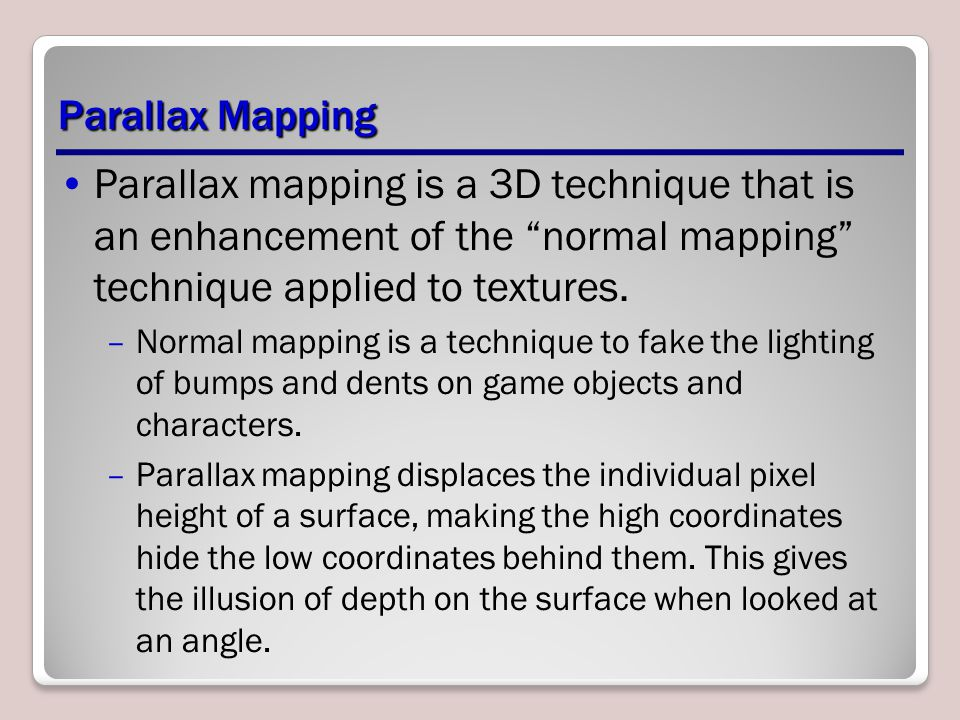 Parallax Mapping Parallax mapping is a 3D technique that is an enhancement of the normal mapping technique applied to textures.