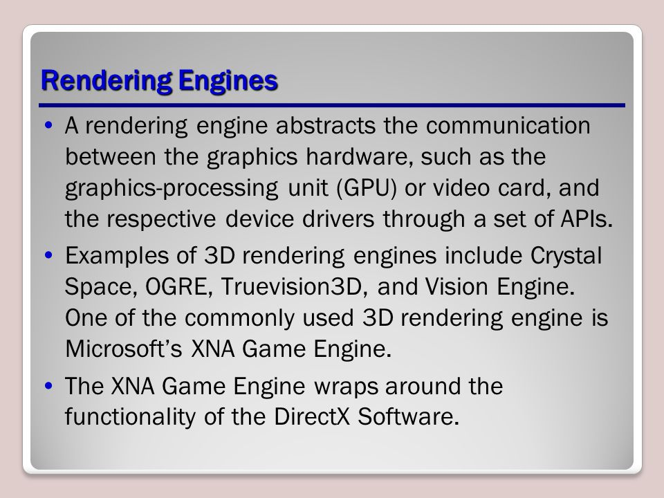 Rendering Engines A rendering engine abstracts the communication between the graphics hardware, such as the graphics-processing unit (GPU) or video card, and the respective device drivers through a set of APIs.