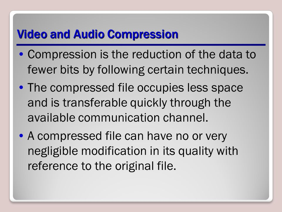 Video and Audio Compression Compression is the reduction of the data to fewer bits by following certain techniques.