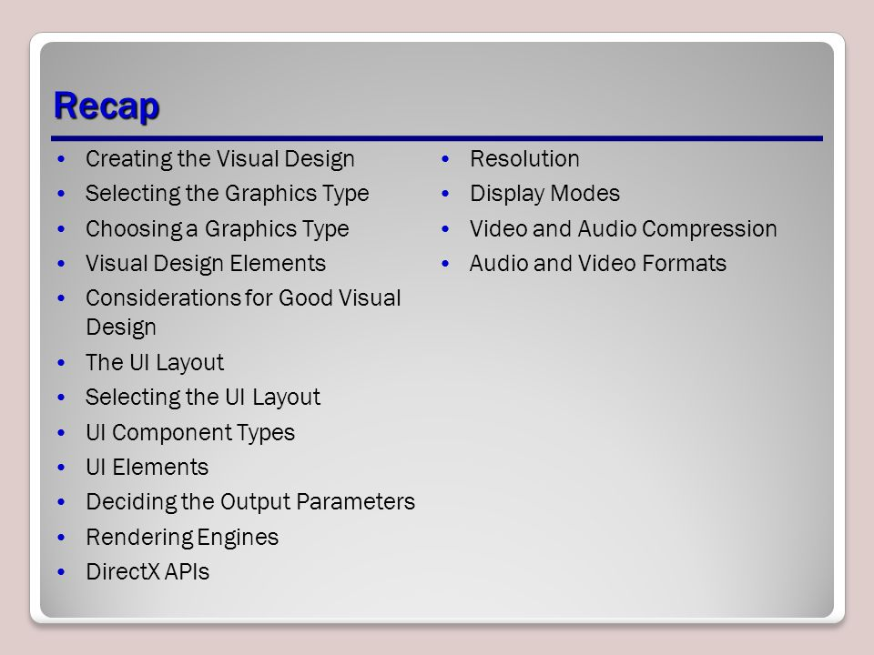 Recap Creating the Visual Design Selecting the Graphics Type Choosing a Graphics Type Visual Design Elements Considerations for Good Visual Design The UI Layout Selecting the UI Layout UI Component Types UI Elements Deciding the Output Parameters Rendering Engines DirectX APIs Resolution Display Modes Video and Audio Compression Audio and Video Formats