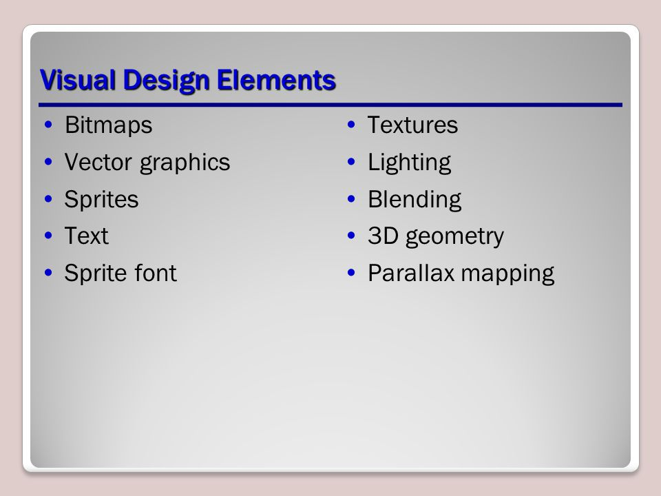 Visual Design Elements Bitmaps Vector graphics Sprites Text Sprite font Textures Lighting Blending 3D geometry Parallax mapping