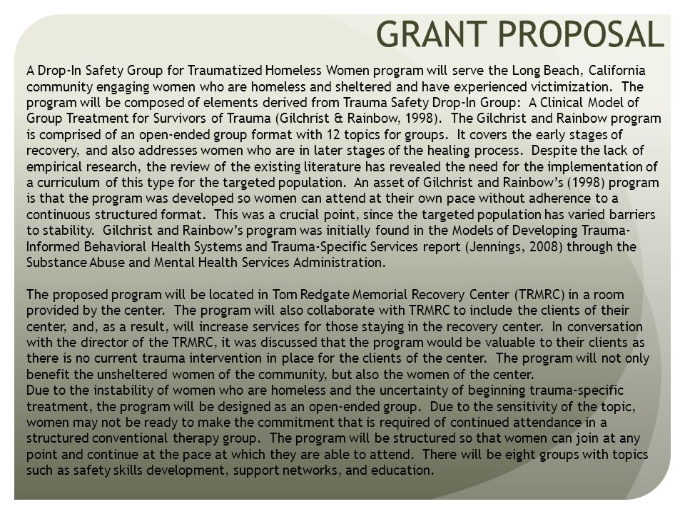 GRANT PROPOSAL The goals of the Drop-In Safety Group for Traumatized Homeless Women program are to provide women who are survivors of trauma with an organized and structured forum to build their resiliency and improve their daily functioning and safety.