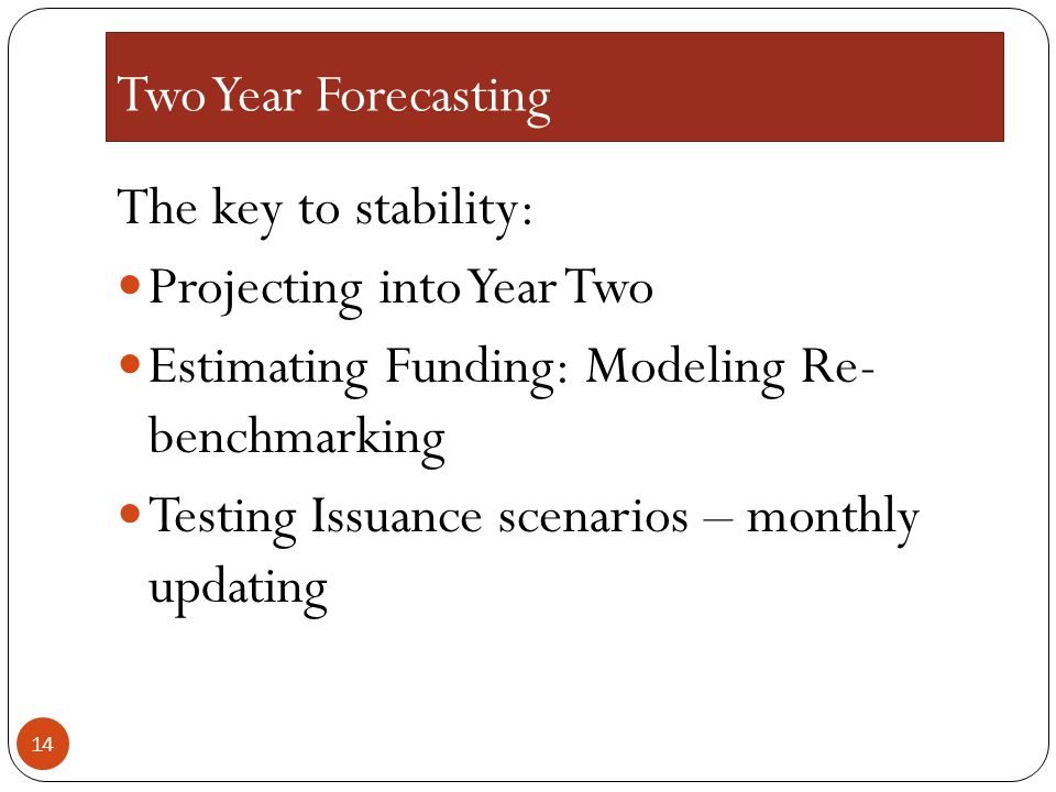 Two Year Forecasting The key to stability: Projecting into Year Two Estimating Funding: Modeling Re- benchmarking Testing Issuance scenarios – monthly