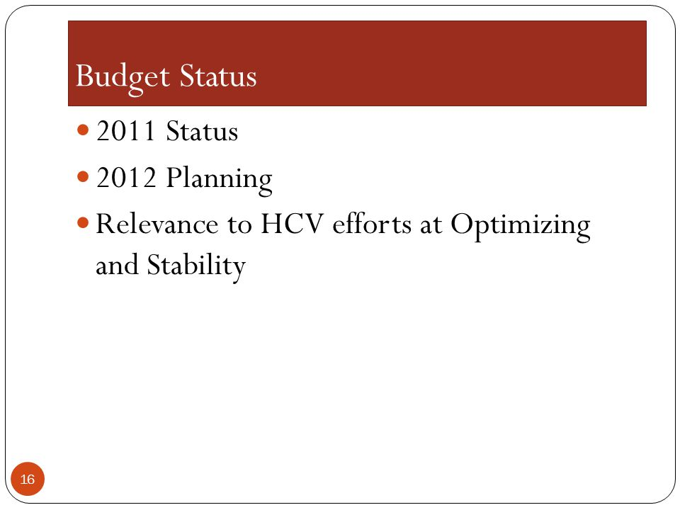 Budget Status 2011 Status 2012 Planning Relevance to HCV efforts at Optimizing and Stability 16