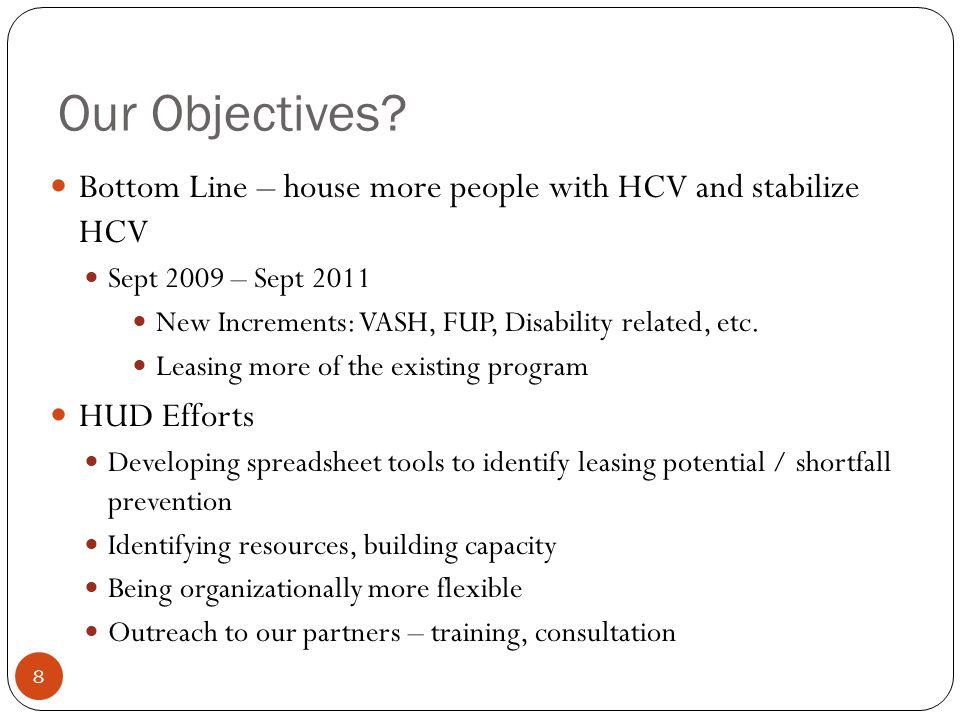 Our Objectives? 8 Bottom Line – house more people with HCV and stabilize HCV Sept 2009 – Sept 2011 New Increments: VASH, FUP, Disability related, etc.