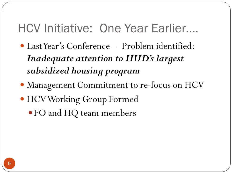 HCV Initiative: One Year Earlier…. Last Year's Conference – Problem identified: Inadequate attention to HUD's largest subsidized housing program Manag