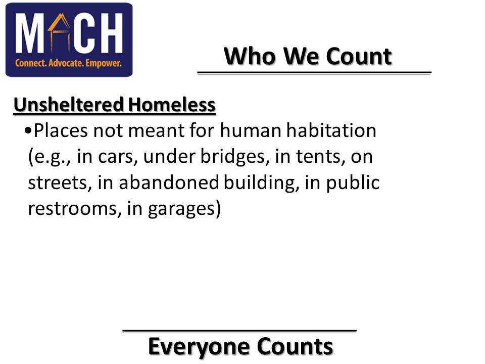 Everyone Counts Everyone Counts Who We Count Who We Count Unsheltered Homeless Unsheltered Homeless Places not meant for human habitation (e.g., in ca