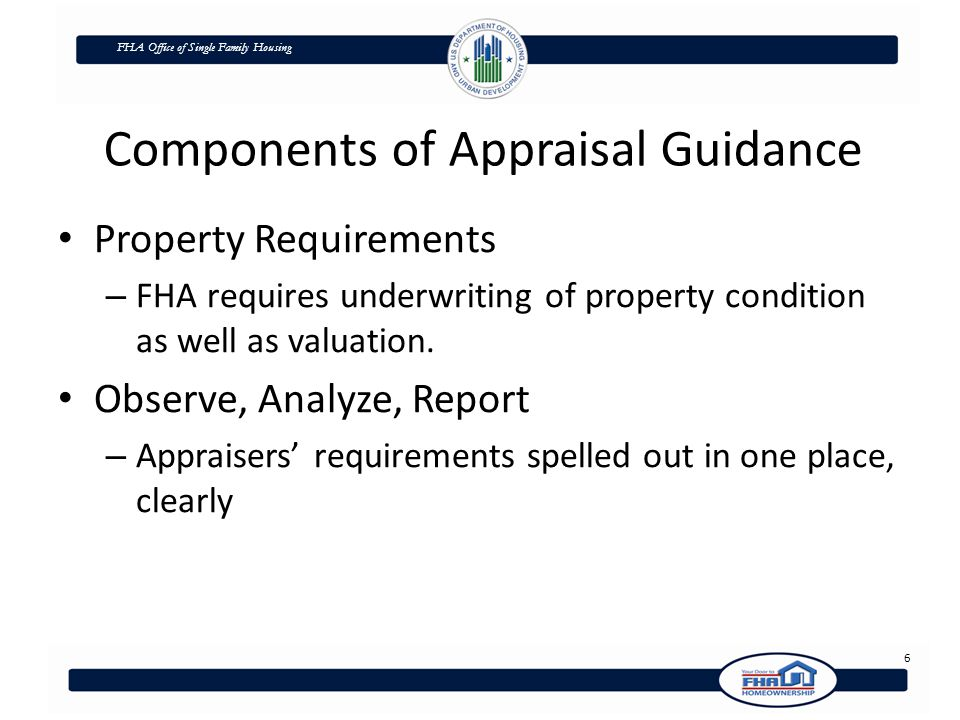 FHA Office of Single Family Housing Components of Appraisal Guidance Property Requirements – FHA requires underwriting of property condition as well as valuation.