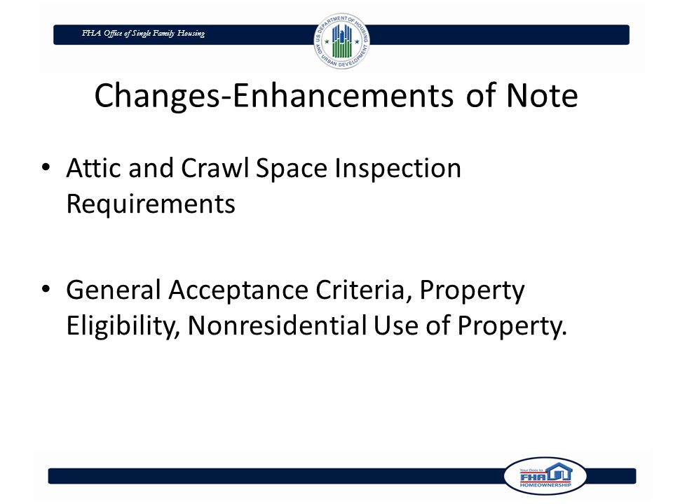 FHA Office of Single Family Housing Changes-Enhancements of Note Attic and Crawl Space Inspection Requirements General Acceptance Criteria, Property Eligibility, Nonresidential Use of Property.