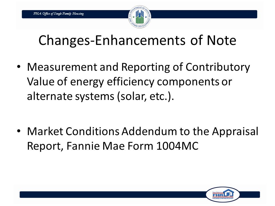 FHA Office of Single Family Housing Changes-Enhancements of Note Measurement and Reporting of Contributory Value of energy efficiency components or alternate systems (solar, etc.).
