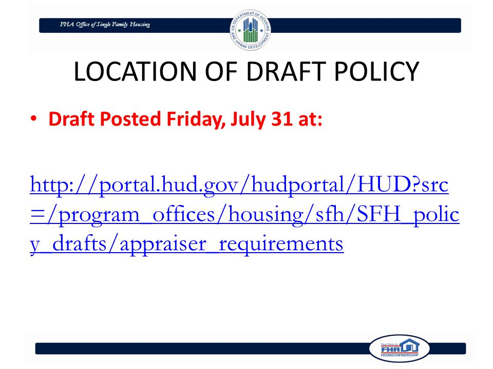 FHA Office of Single Family Housing LOCATION OF DRAFT POLICY Draft Posted Friday, July 31 at: http://portal.hud.gov/hudportal/HUD src =/program_offices/housing/sfh/SFH_polic y_drafts/appraiser_requirements
