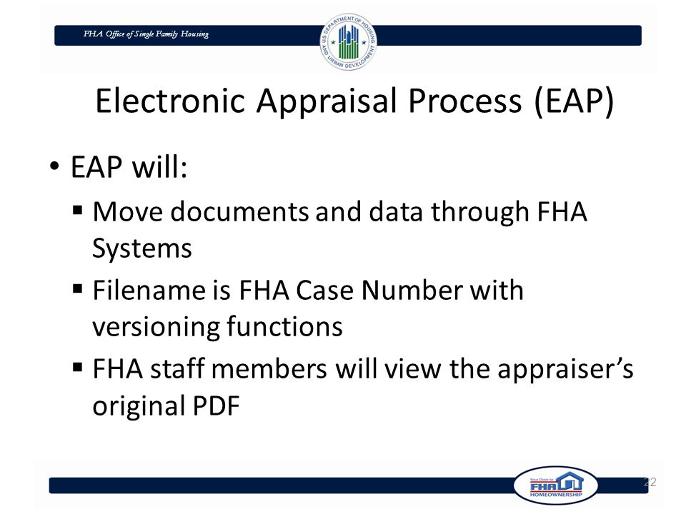 FHA Office of Single Family Housing 22 EAP will:  Move documents and data through FHA Systems  Filename is FHA Case Number with versioning functions  FHA staff members will view the appraiser's original PDF Electronic Appraisal Process (EAP)