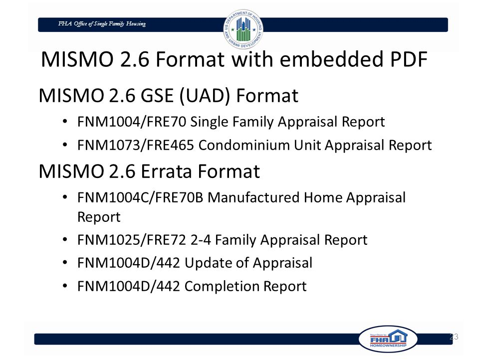 FHA Office of Single Family Housing 23 MISMO 2.6 GSE (UAD) Format FNM1004/FRE70 Single Family Appraisal Report FNM1073/FRE465 Condominium Unit Appraisal Report MISMO 2.6 Errata Format FNM1004C/FRE70B Manufactured Home Appraisal Report FNM1025/FRE72 2-4 Family Appraisal Report FNM1004D/442 Update of Appraisal FNM1004D/442 Completion Report MISMO 2.6 Format with embedded PDF