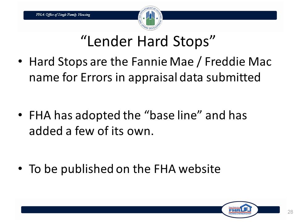 FHA Office of Single Family Housing Lender Hard Stops Hard Stops are the Fannie Mae / Freddie Mac name for Errors in appraisal data submitted FHA has adopted the base line and has added a few of its own.