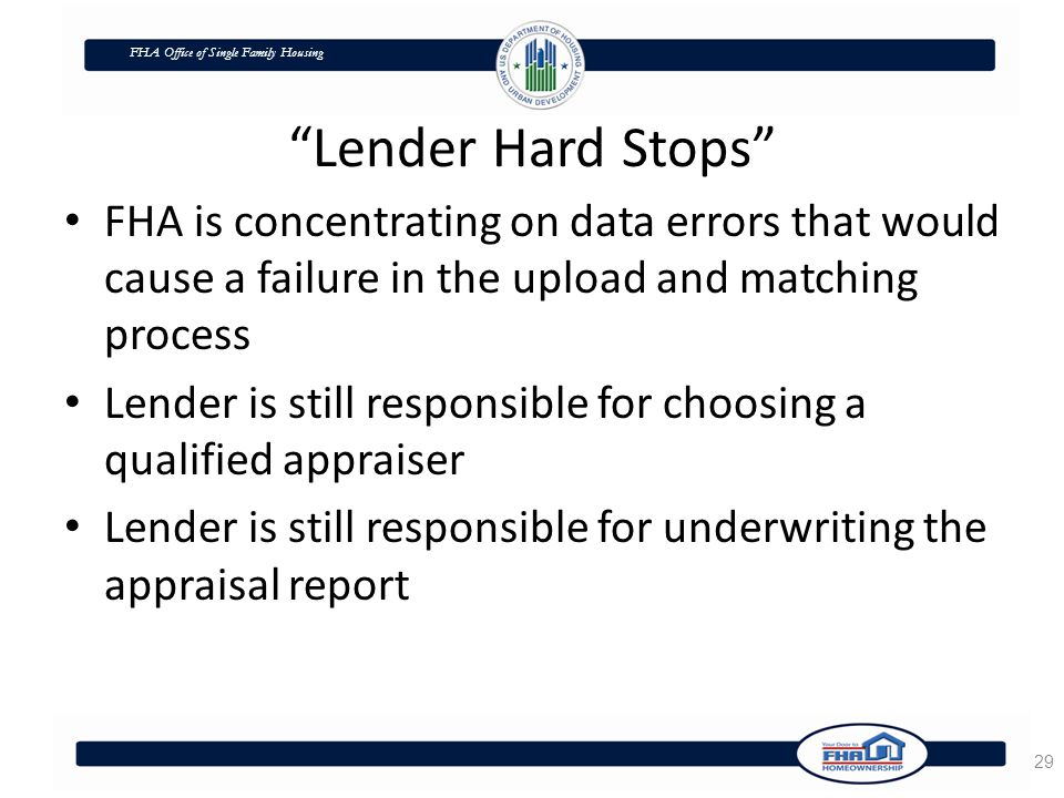 FHA Office of Single Family Housing Lender Hard Stops FHA is concentrating on data errors that would cause a failure in the upload and matching process Lender is still responsible for choosing a qualified appraiser Lender is still responsible for underwriting the appraisal report 29