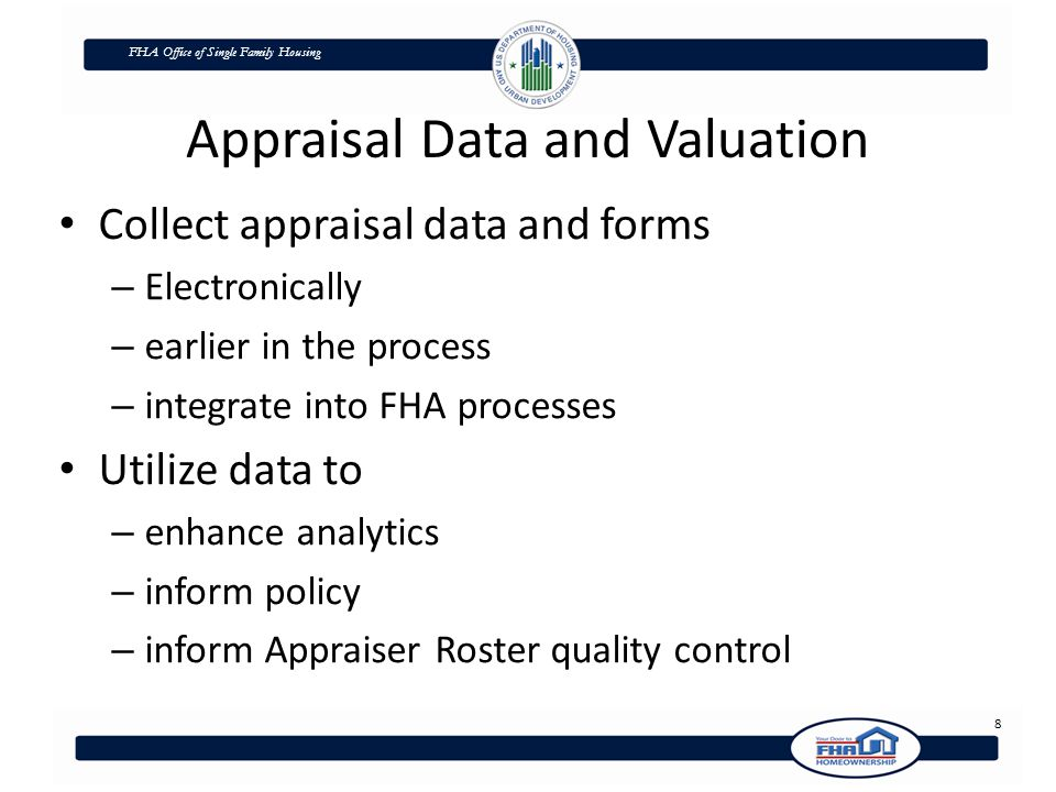 FHA Office of Single Family Housing Appraisal Data and Valuation Collect appraisal data and forms – Electronically – earlier in the process – integrate into FHA processes Utilize data to – enhance analytics – inform policy – inform Appraiser Roster quality control 8