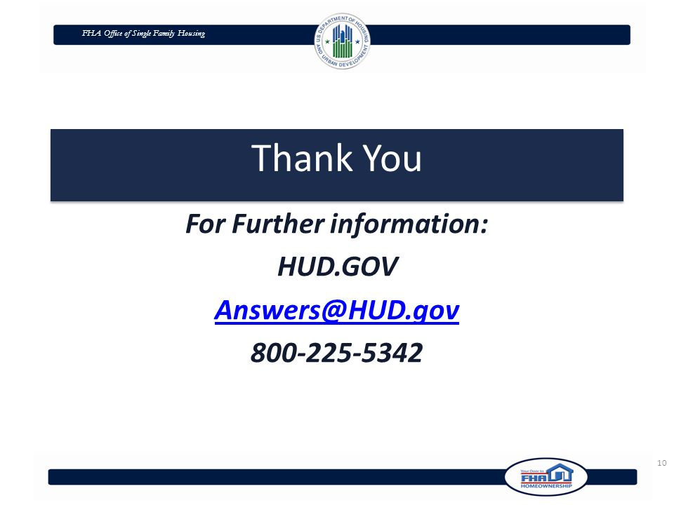 FHA Office of Single Family Housing Thank You For Further information: HUD.GOV Answers@HUD.gov 800-225-5342 10