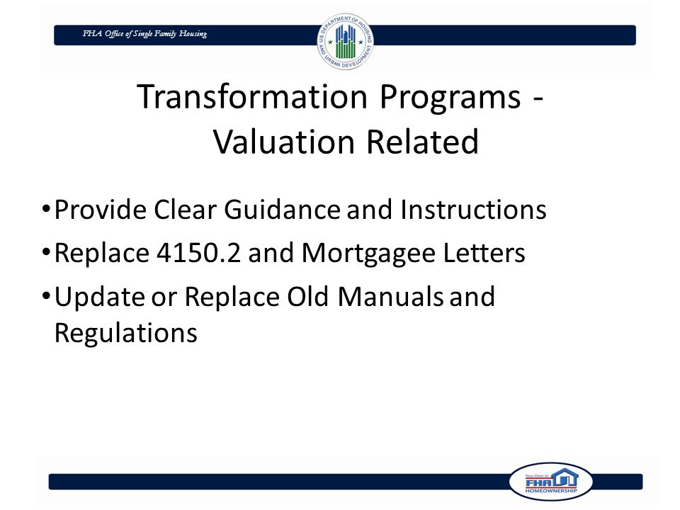 FHA Office of Single Family Housing Transformation Programs - Valuation Related Provide Clear Guidance and Instructions Replace 4150.2 and Mortgagee Letters Update or Replace Old Manuals and Regulations