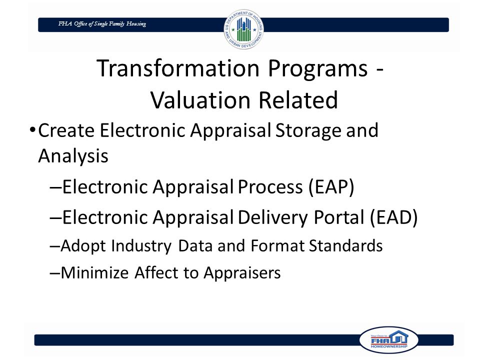 FHA Office of Single Family Housing Transformation Programs - Valuation Related Create Electronic Appraisal Storage and Analysis – Electronic Appraisal Process (EAP) – Electronic Appraisal Delivery Portal (EAD) – Adopt Industry Data and Format Standards – Minimize Affect to Appraisers