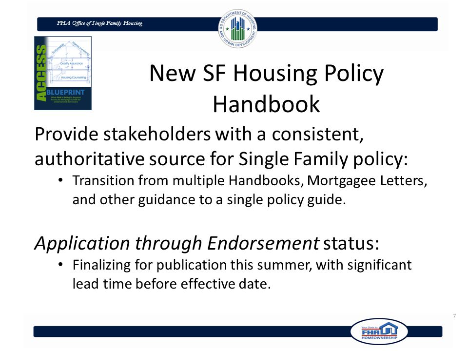 FHA Office of Single Family Housing 7 New SF Housing Policy Handbook Provide stakeholders with a consistent, authoritative source for Single Family policy: Transition from multiple Handbooks, Mortgagee Letters, and other guidance to a single policy guide.