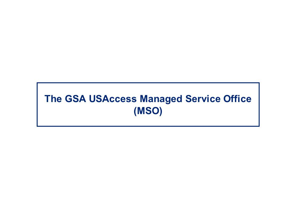 The GSA USAccess Managed Service Office (MSO)
