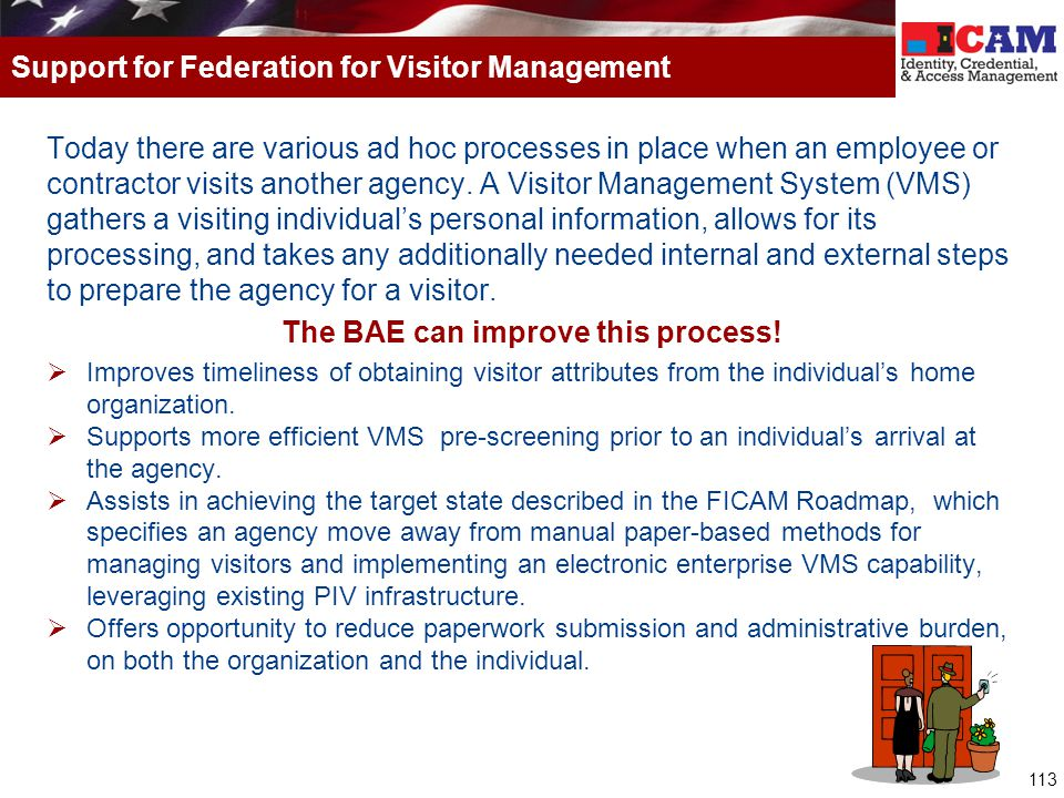 113 Today there are various ad hoc processes in place when an employee or contractor visits another agency. A Visitor Management System (VMS) gathers