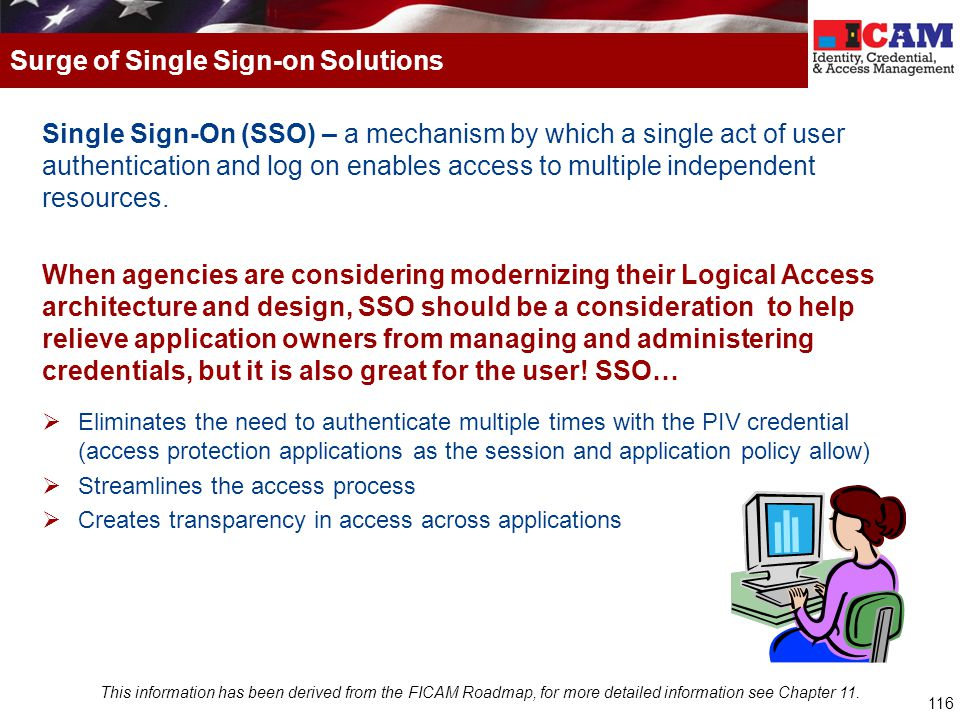 116 Single Sign-On (SSO) – a mechanism by which a single act of user authentication and log on enables access to multiple independent resources. When