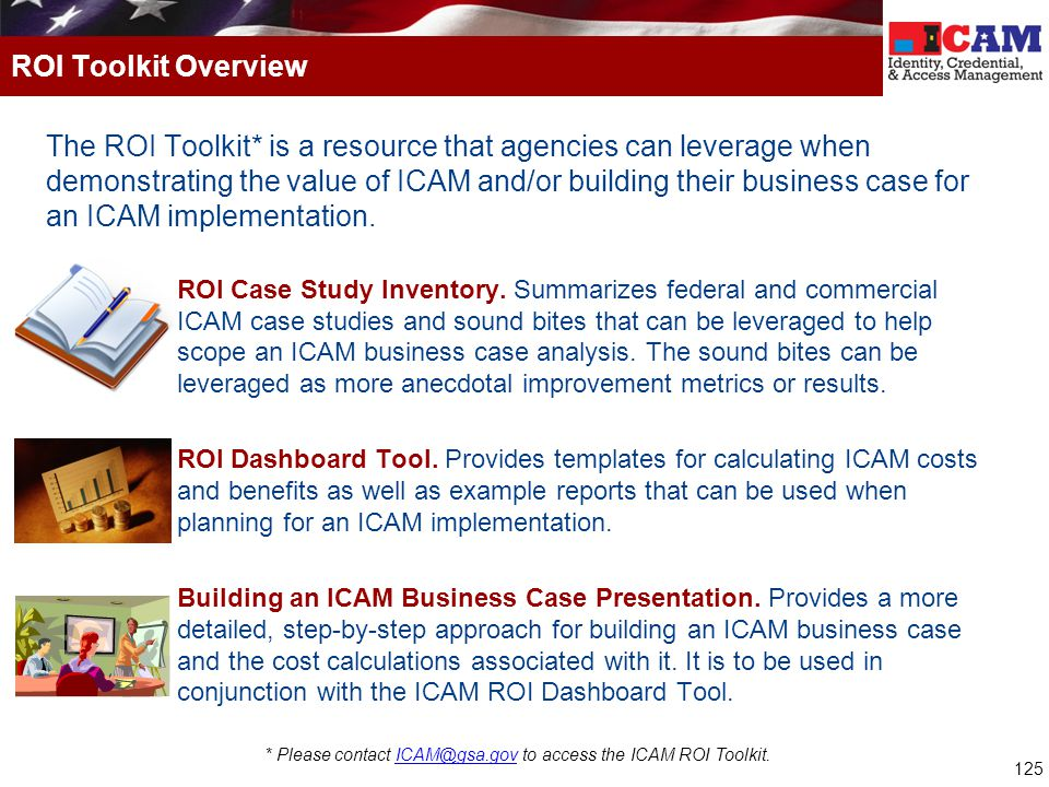 125 The ROI Toolkit* is a resource that agencies can leverage when demonstrating the value of ICAM and/or building their business case for an ICAM implementation.