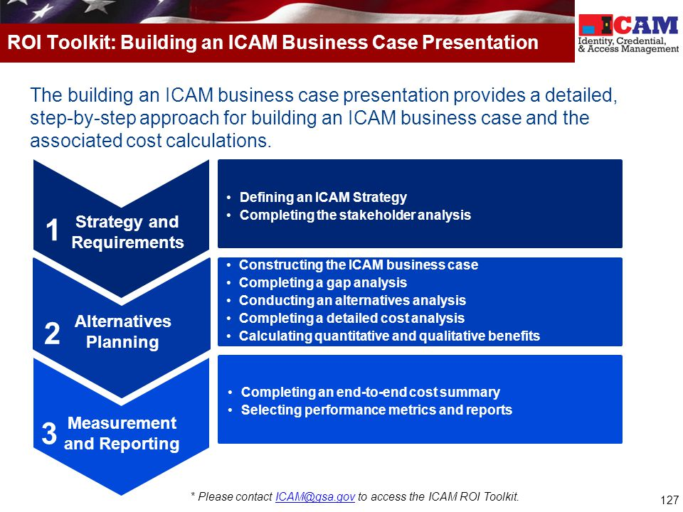 127 The building an ICAM business case presentation provides a detailed, step-by-step approach for building an ICAM business case and the associated c