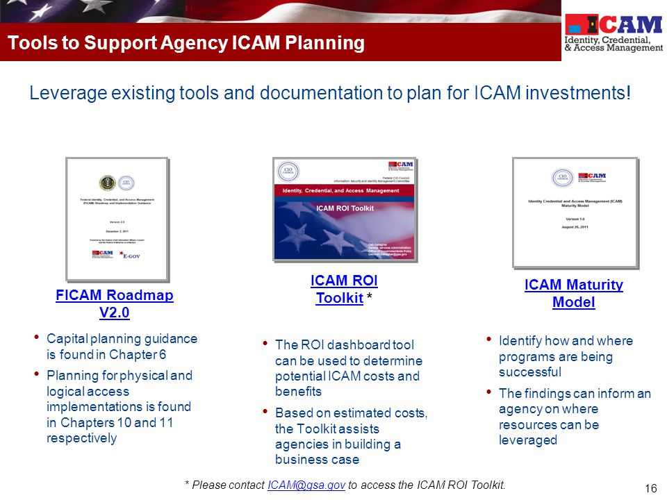 16 Leverage existing tools and documentation to plan for ICAM investments! Tools to Support Agency ICAM Planning FICAM Roadmap V2.0 ICAM ROI ToolkitIC