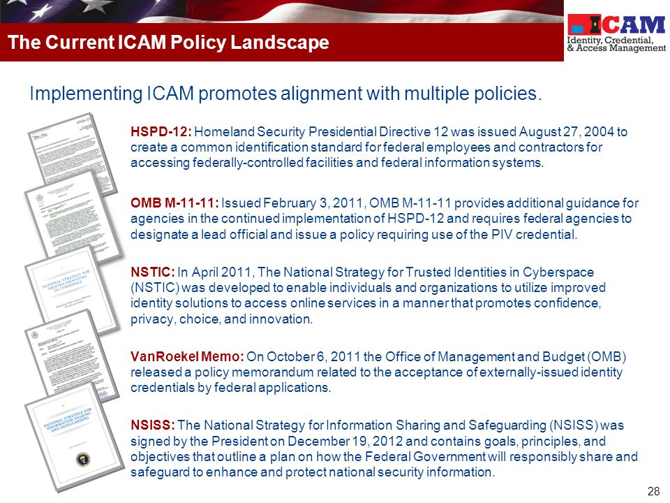 28 Implementing ICAM promotes alignment with multiple policies. HSPD-12: Homeland Security Presidential Directive 12 was issued August 27, 2004 to cre