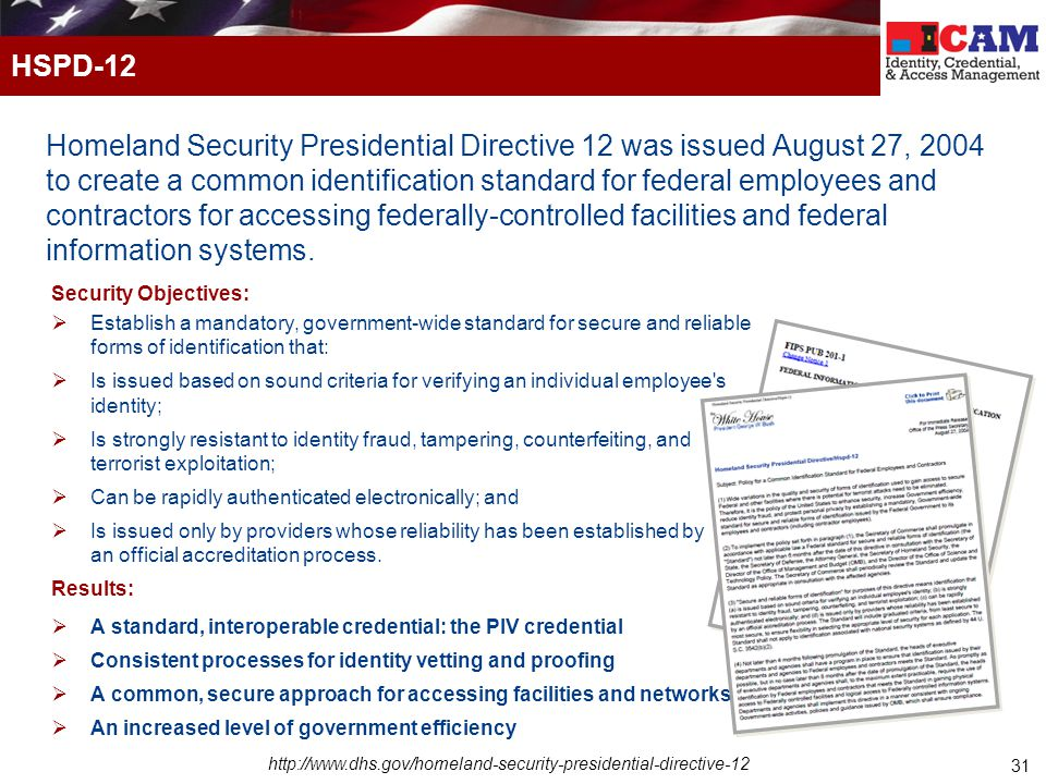 31 Homeland Security Presidential Directive 12 was issued August 27, 2004 to create a common identification standard for federal employees and contractors for accessing federally-controlled facilities and federal information systems.