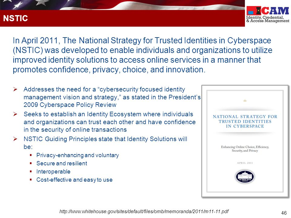 46 In April 2011, The National Strategy for Trusted Identities in Cyberspace (NSTIC) was developed to enable individuals and organizations to utilize