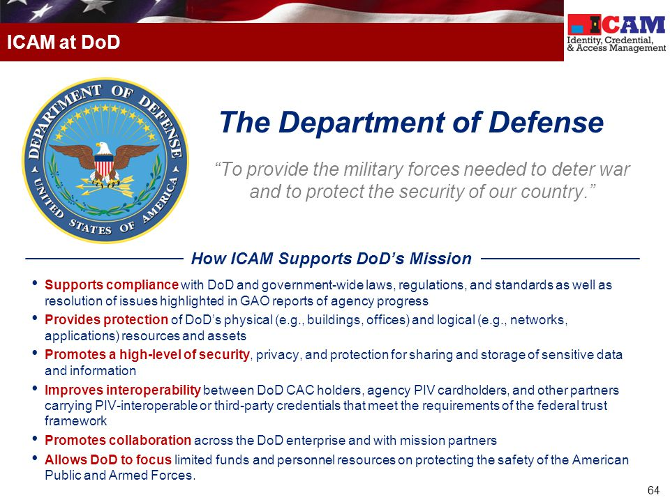"""64 ICAM at DoD """"To provide the military forces needed to deter war and to protect the security of our country."""" Supports compliance with DoD and gover"""
