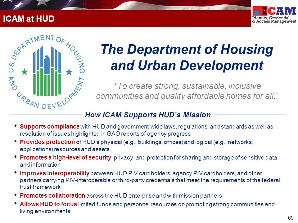69 ICAM at HUD To create strong, sustainable, inclusive communities and quality affordable homes for all. Supports compliance with HUD and government-wide laws, regulations, and standards as well as resolution of issues highlighted in GAO reports of agency progress Provides protection of HUD's physical (e.g., buildings, offices) and logical (e.g., networks, applications) resources and assets Promotes a high-level of security, privacy, and protection for sharing and storage of sensitive data and information Improves interoperability between HUD PIV cardholders, agency PIV cardholders, and other partners carrying PIV-interoperable or third-party credentials that meet the requirements of the federal trust framework Promotes collaboration across the HUD enterprise and with mission partners Allows HUD to focus limited funds and personnel resources on promoting strong communities and living environments.