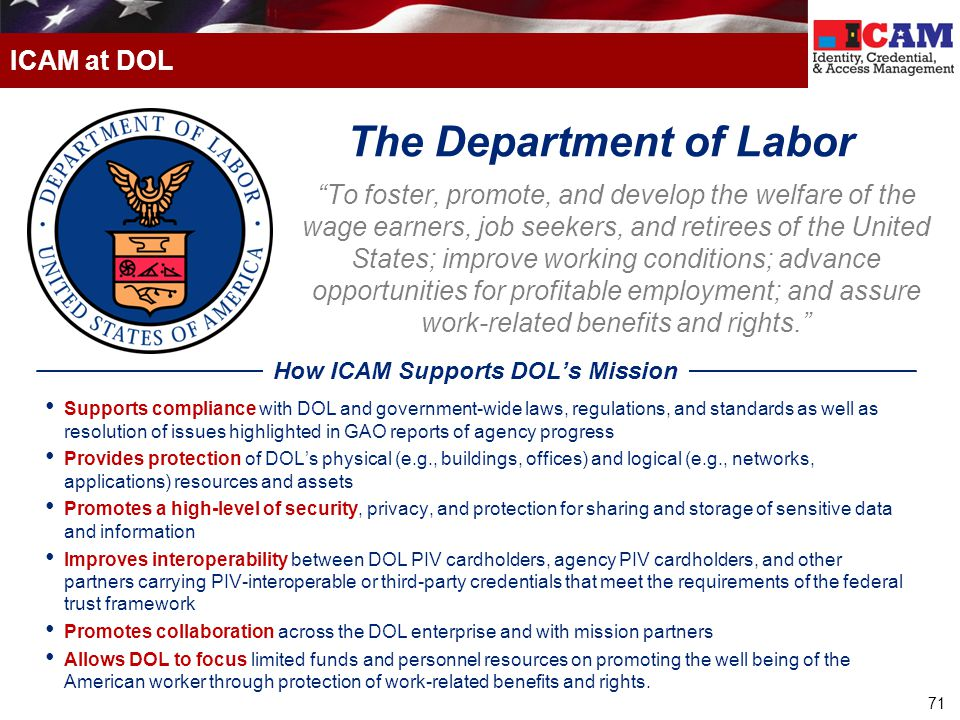 71 ICAM at DOL To foster, promote, and develop the welfare of the wage earners, job seekers, and retirees of the United States; improve working conditions; advance opportunities for profitable employment; and assure work-related benefits and rights. Supports compliance with DOL and government-wide laws, regulations, and standards as well as resolution of issues highlighted in GAO reports of agency progress Provides protection of DOL's physical (e.g., buildings, offices) and logical (e.g., networks, applications) resources and assets Promotes a high-level of security, privacy, and protection for sharing and storage of sensitive data and information Improves interoperability between DOL PIV cardholders, agency PIV cardholders, and other partners carrying PIV-interoperable or third-party credentials that meet the requirements of the federal trust framework Promotes collaboration across the DOL enterprise and with mission partners Allows DOL to focus limited funds and personnel resources on promoting the well being of the American worker through protection of work-related benefits and rights.