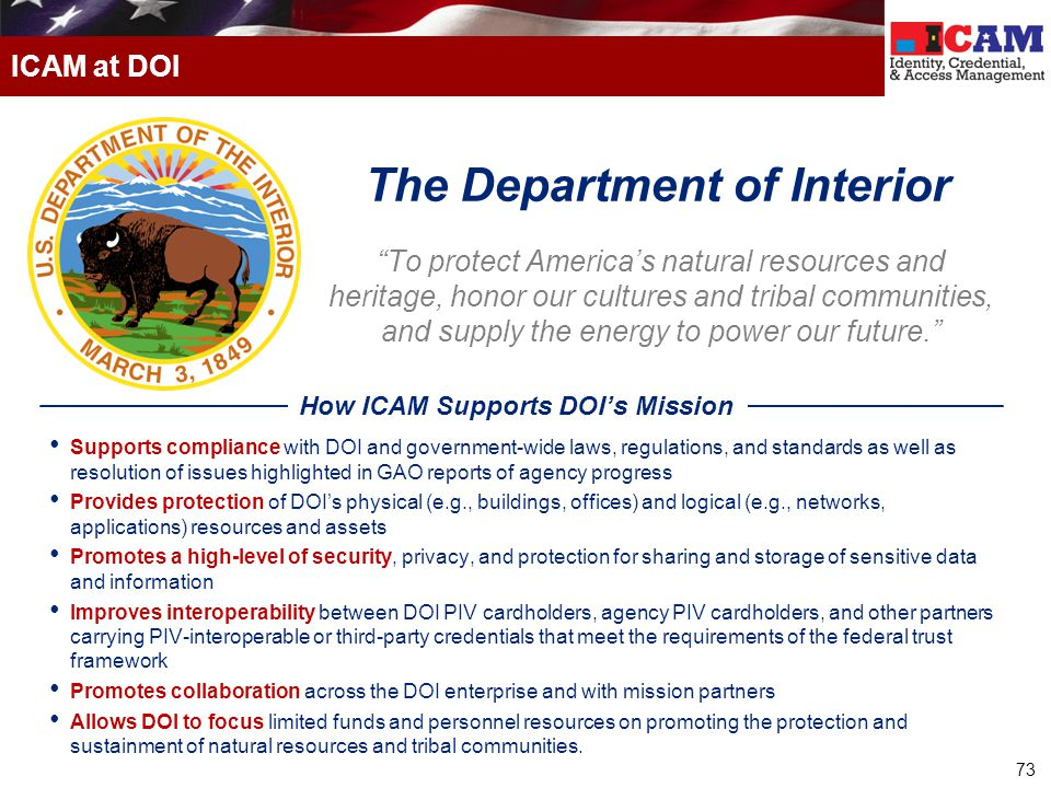 73 ICAM at DOI To protect America's natural resources and heritage, honor our cultures and tribal communities, and supply the energy to power our future. Supports compliance with DOI and government-wide laws, regulations, and standards as well as resolution of issues highlighted in GAO reports of agency progress Provides protection of DOI's physical (e.g., buildings, offices) and logical (e.g., networks, applications) resources and assets Promotes a high-level of security, privacy, and protection for sharing and storage of sensitive data and information Improves interoperability between DOI PIV cardholders, agency PIV cardholders, and other partners carrying PIV-interoperable or third-party credentials that meet the requirements of the federal trust framework Promotes collaboration across the DOI enterprise and with mission partners Allows DOI to focus limited funds and personnel resources on promoting the protection and sustainment of natural resources and tribal communities.