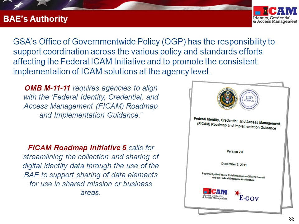88 GSA's Office of Governmentwide Policy (OGP) has the responsibility to support coordination across the various policy and standards efforts affecting the Federal ICAM Initiative and to promote the consistent implementation of ICAM solutions at the agency level.