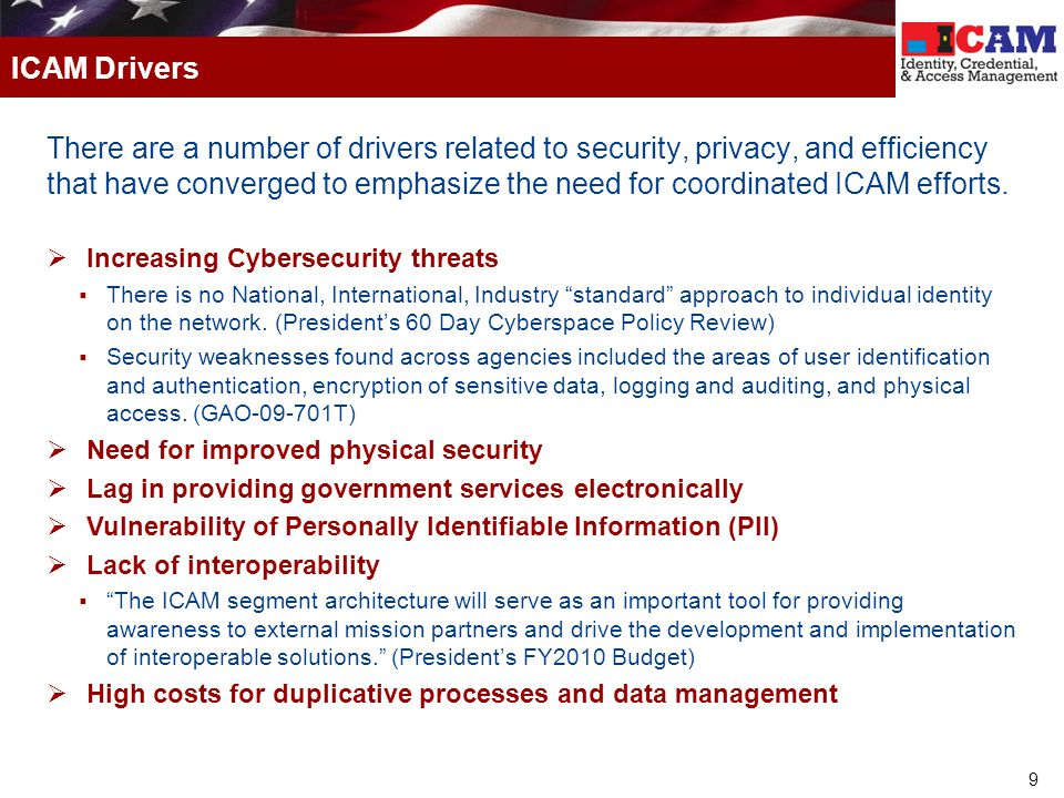 9 There are a number of drivers related to security, privacy, and efficiency that have converged to emphasize the need for coordinated ICAM efforts.